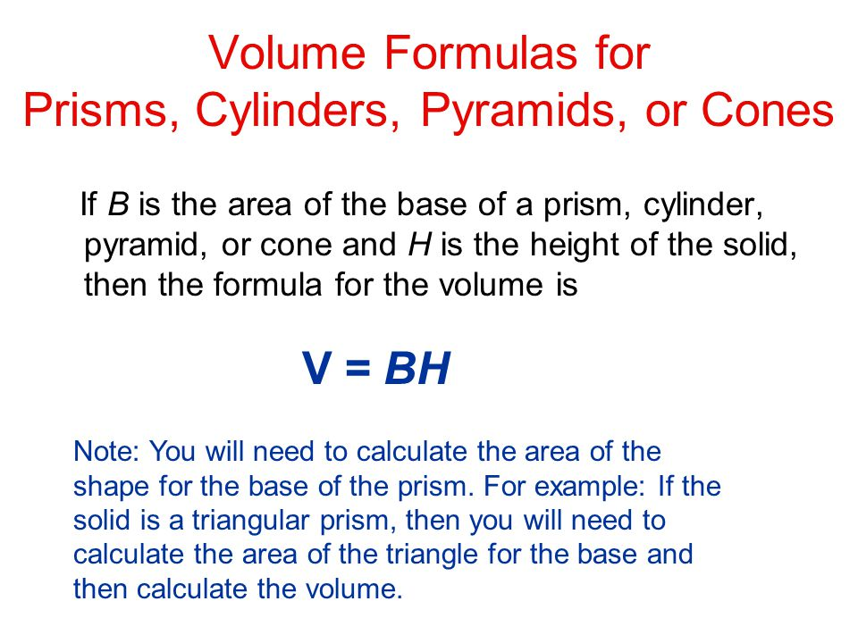Volume Formulas for Prisms, Cylinders, Pyramids, or Cones If B is the area of the base of a prism, cylinder, pyramid, or cone and H is the height of the solid, then the formula for the volume is V = BH Note: You will need to calculate the area of the shape for the base of the prism.
