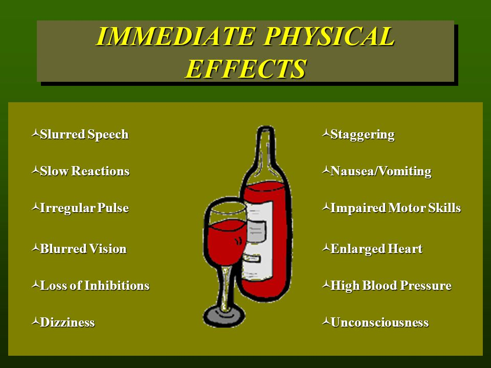 IMMEDIATE PHYSICAL EFFECTS  Nausea/Vomiting  Blurred Vision  Unconsciousness  Impaired Motor Skills  Dizziness  Enlarged Heart  High Blood Pressure  Slurred Speech  Loss of Inhibitions  Slow Reactions  Irregular Pulse  Staggering