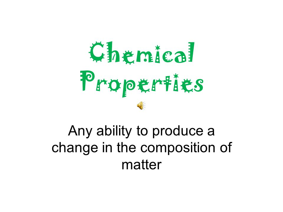 Chemical Properties Any ability to produce a change in the composition of matter