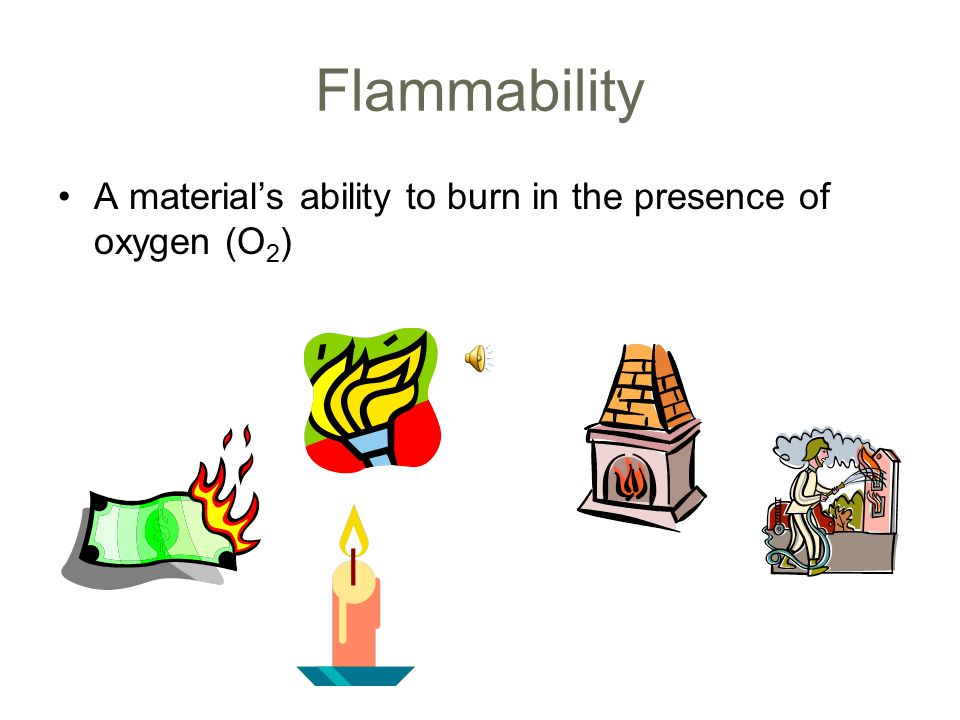 Flammability A material's ability to burn in the presence of oxygen (O 2 )