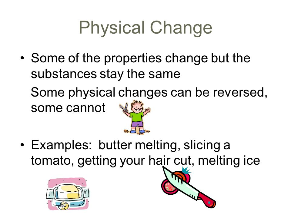 Physical Change Some of the properties change but the substances stay the same Some physical changes can be reversed, some cannot Examples: butter melting, slicing a tomato, getting your hair cut, melting ice