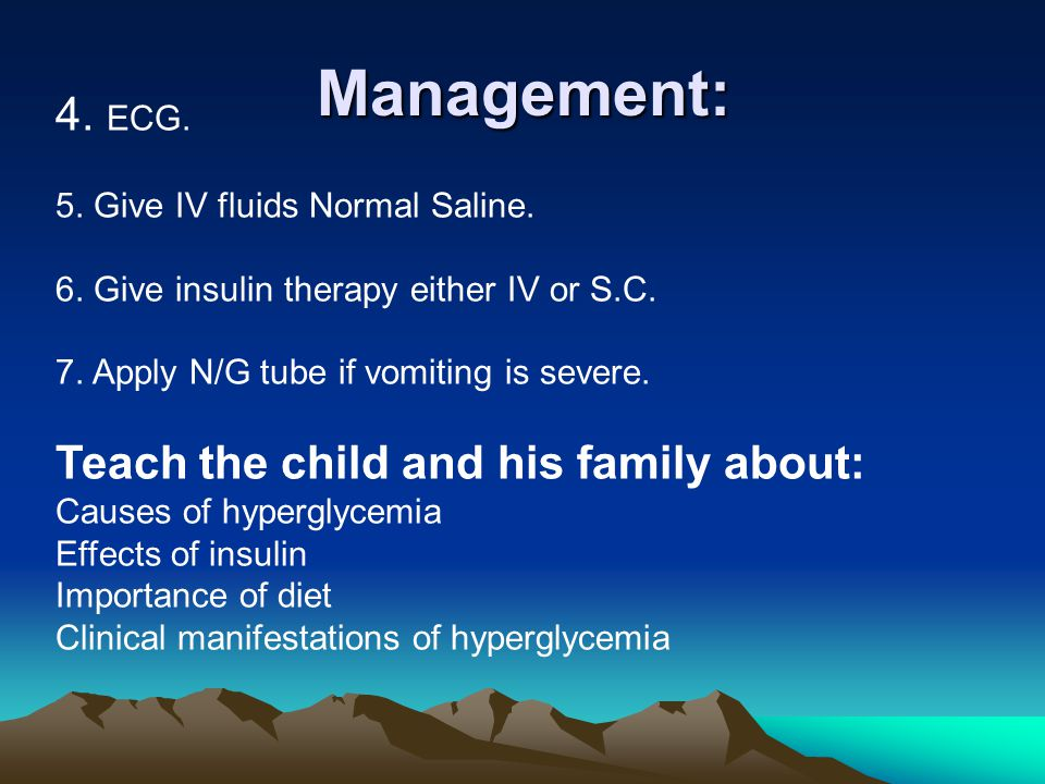 Management: 4. ECG. 5. Give IV fluids Normal Saline. 6. Give insulin therapy either IV or S.C. 7. Apply N/G tube if vomiting is severe. Teach the chil