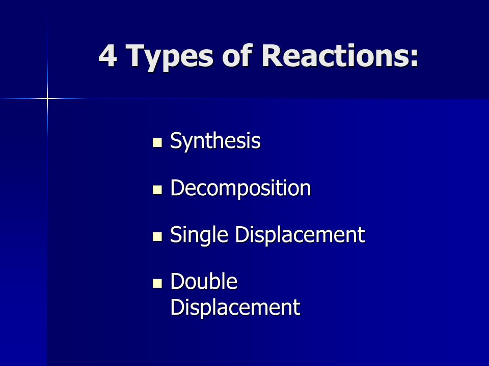 4 Types of Reactions: Synthesis Synthesis Decomposition Decomposition Single Displacement Single Displacement Double Displacement Double Displacement