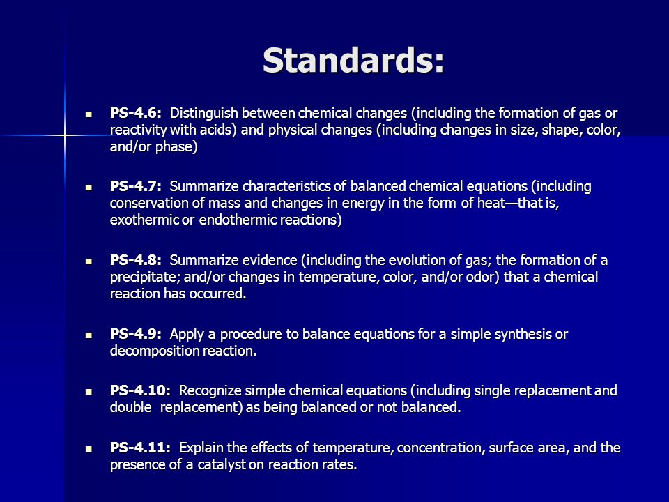 Standards: PS-4.6: Distinguish between chemical changes (including the formation of gas or reactivity with acids) and physical changes (including chan