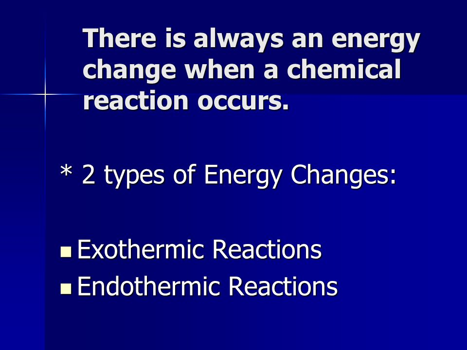 There is always an energy change when a chemical reaction occurs. * 2 types of Energy Changes: Exothermic Reactions Exothermic Reactions Endothermic R