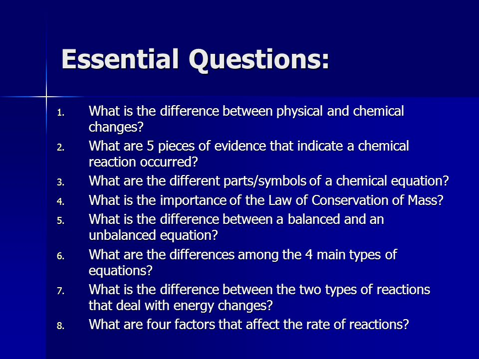 Essential Questions: 1. What is the difference between physical and chemical changes? 2. What are 5 pieces of evidence that indicate a chemical reacti