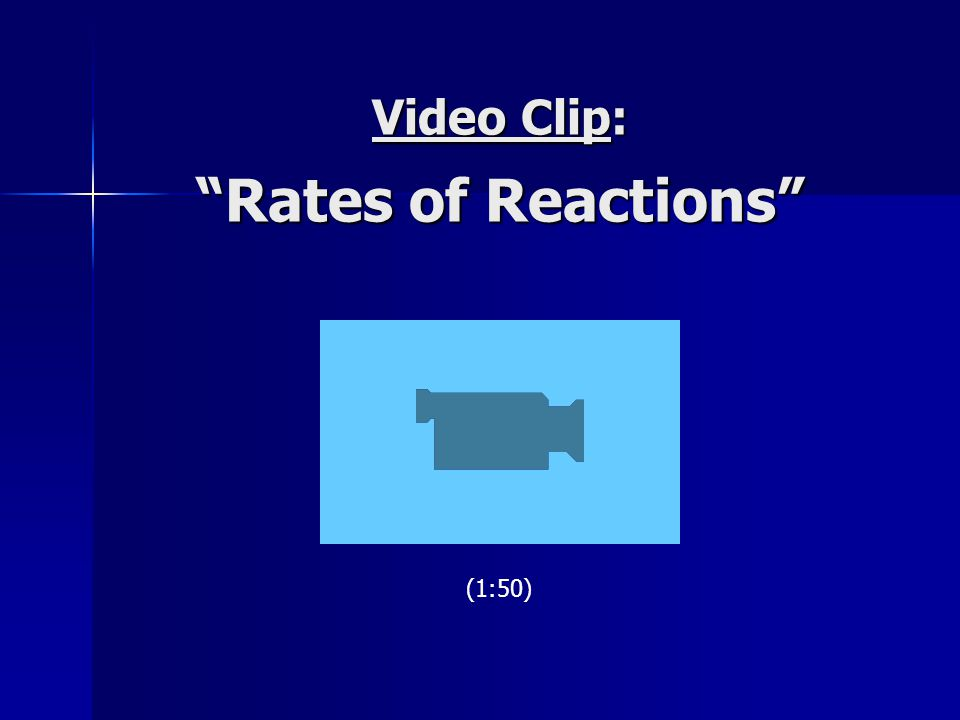 "Video Clip: ""Rates of Reactions"" (1:50)"