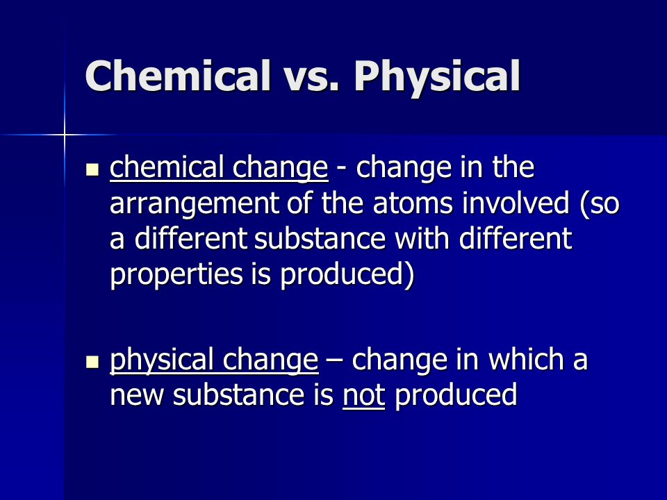 Chemical vs. Physical chemical change - change in the arrangement of the atoms involved (so a different substance with different properties is produce
