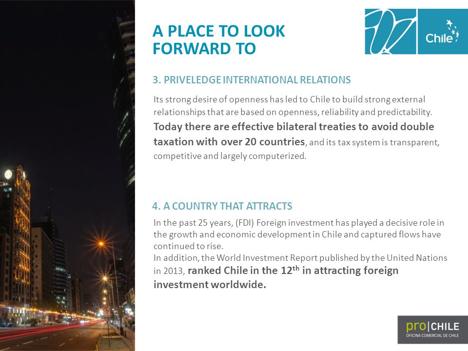 A PLACE TO LOOK FORWARD TO Its strong desire of openness has led to Chile to build strong external relationships that are based on openness, reliability and predictability.