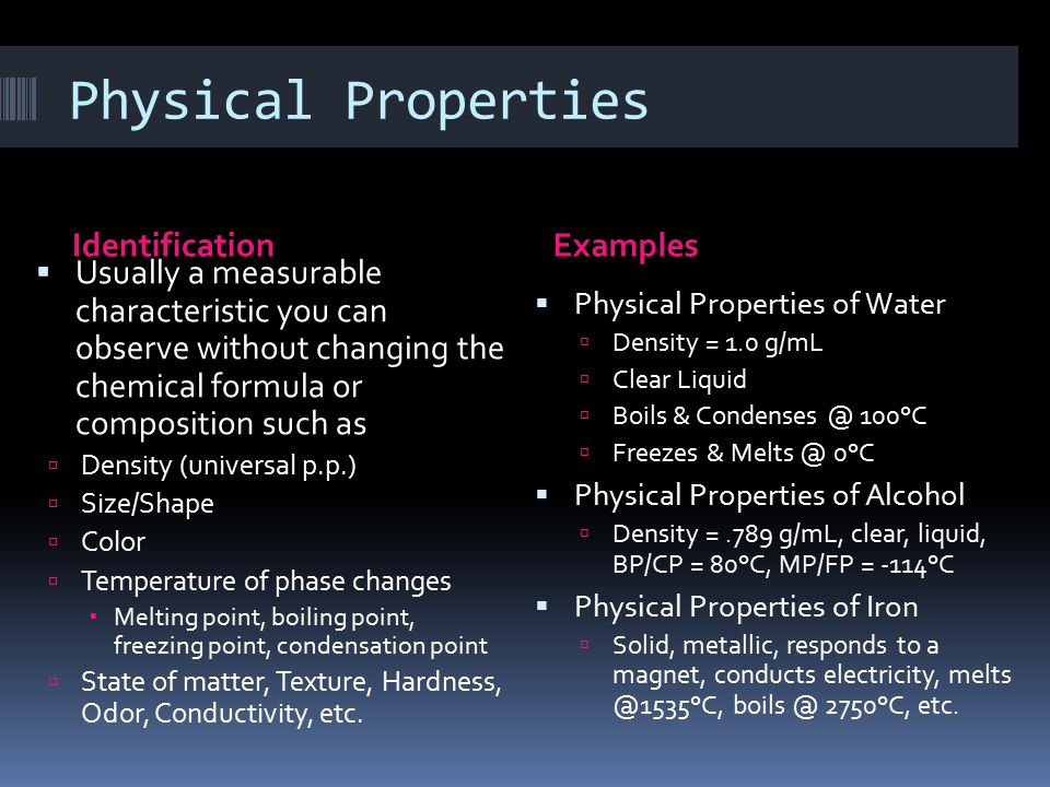 Physical Properties IdentificationExamples  Usually a measurable characteristic you can observe without changing the chemical formula or composition