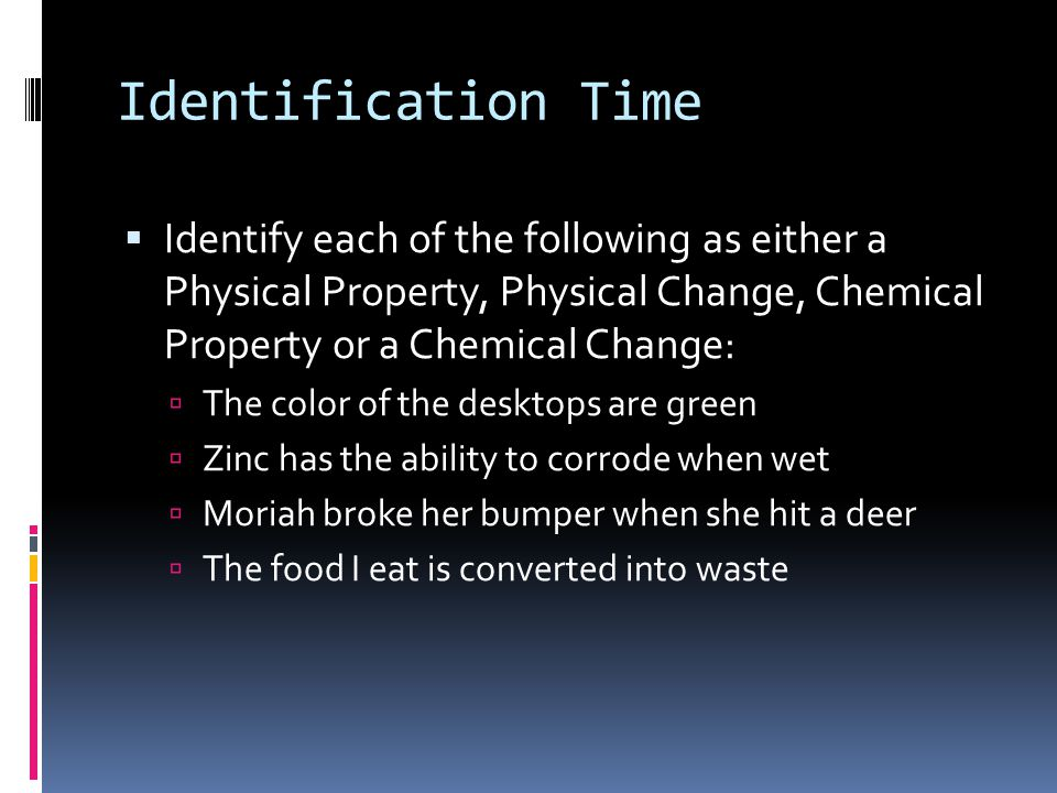Identification Time  Identify each of the following as either a Physical Property, Physical Change, Chemical Property or a Chemical Change:  The col