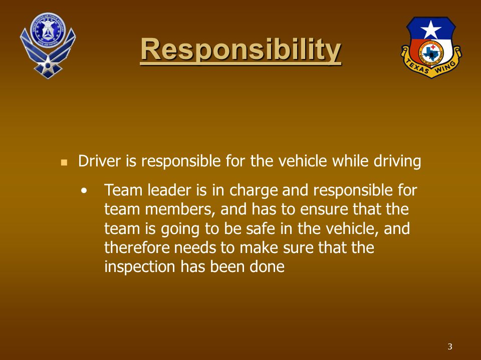 Responsibility Driver is responsible for the vehicle while driving Team leader is in charge and responsible for team members, and has to ensure that the team is going to be safe in the vehicle, and therefore needs to make sure that the inspection has been done 3