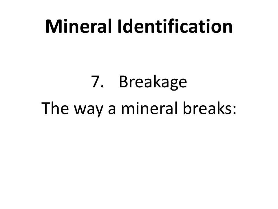 Mineral Identification 7.Breakage The way a mineral breaks: