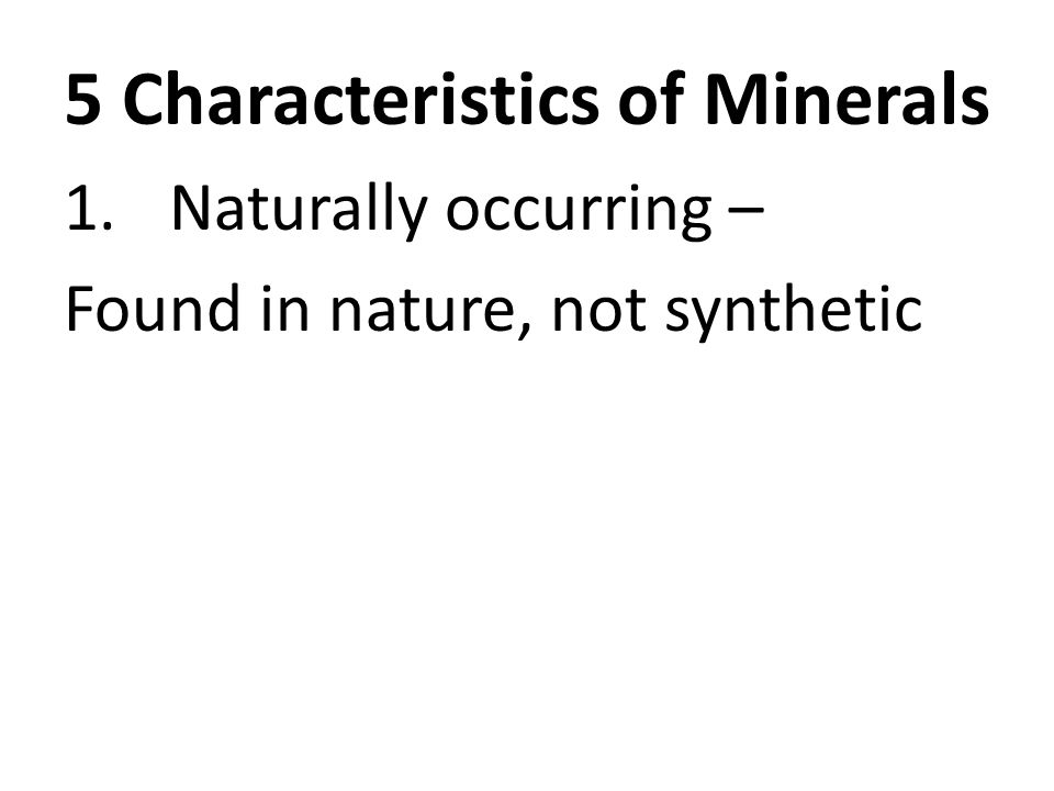 5 Characteristics of Minerals 1.Naturally occurring – Found in nature, not synthetic