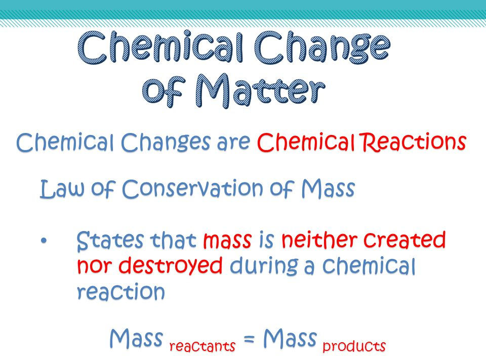 Chemical Changes are Chemical Reactions Law of Conservation of Mass States that mass is neither created nor destroyed during a chemical reaction State