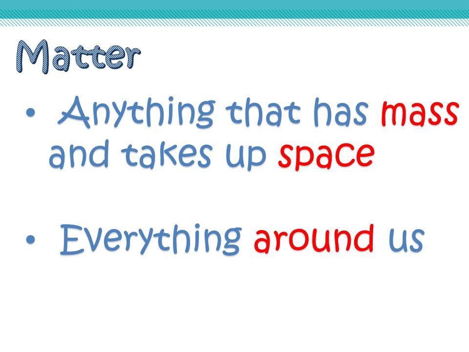 Anything that has mass Anything that has mass and takes up space Everything around us Everything around us