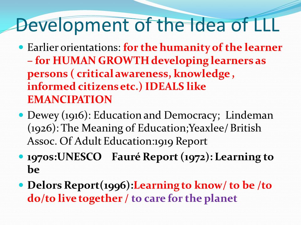 Development of the Idea of LLL Earlier orientations: for the humanity of the learner – for HUMAN GROWTH developing learners as persons ( critical awareness, knowledge, informed citizens etc.) IDEALS like EMANCIPATION Dewey (1916): Education and Democracy; Lindeman (1926): The Meaning of Education;Yeaxlee/ British Assoc.
