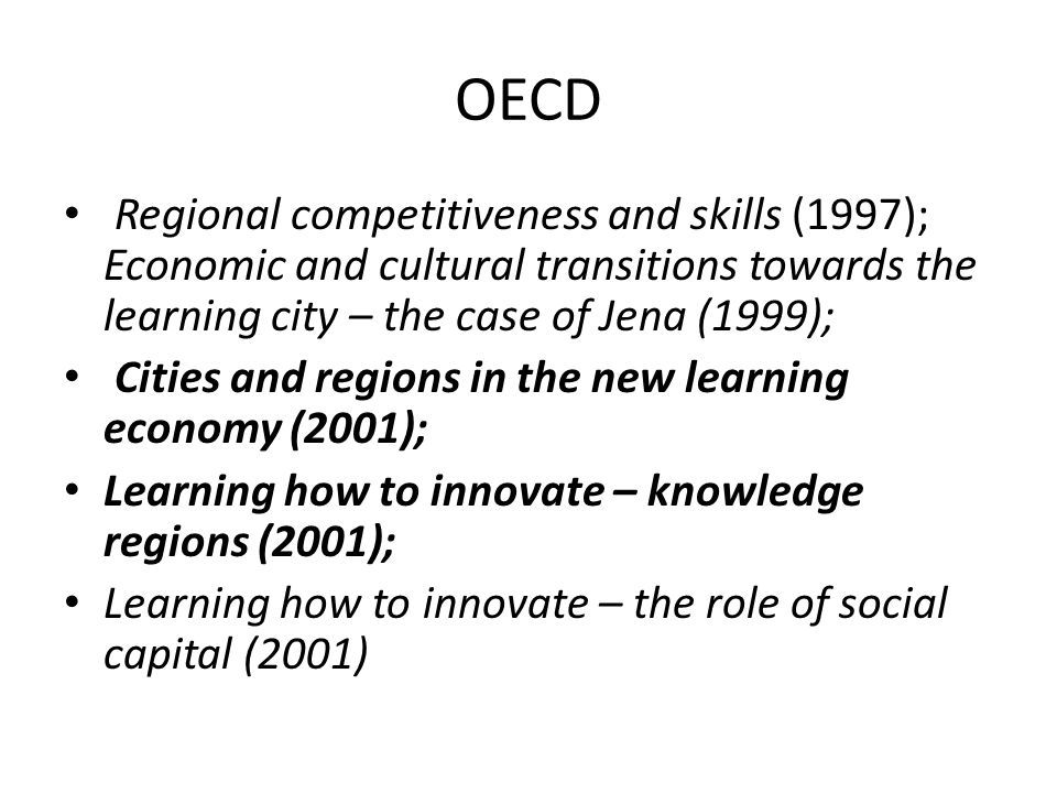 OECD Regional competitiveness and skills (1997); Economic and cultural transitions towards the learning city – the case of Jena (1999); Cities and regions in the new learning economy (2001); Learning how to innovate – knowledge regions (2001); Learning how to innovate – the role of social capital (2001)