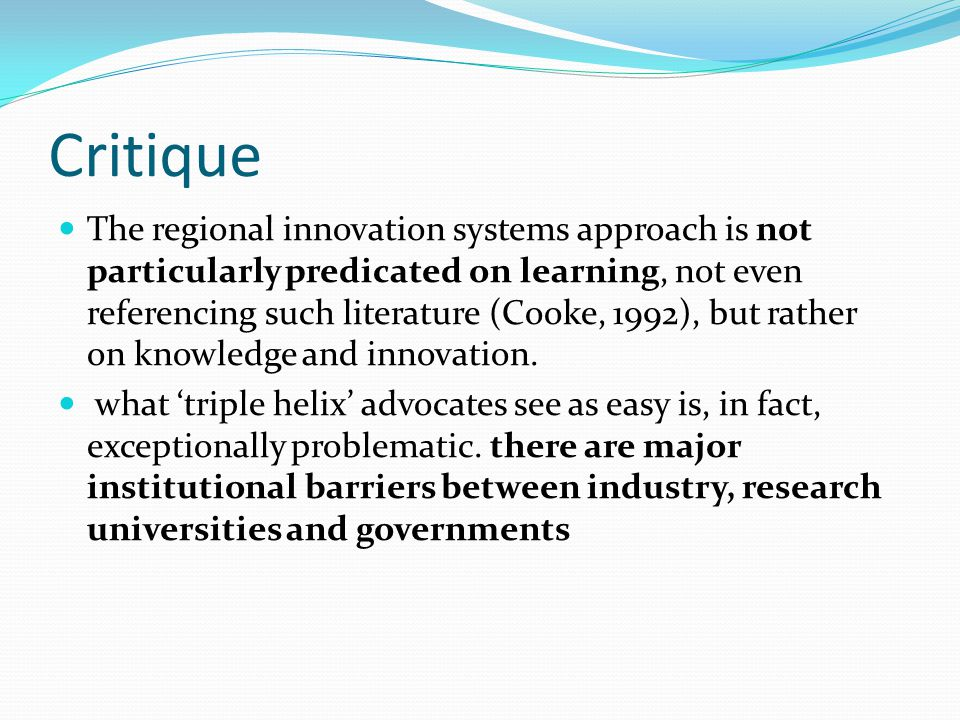 Critique The regional innovation systems approach is not particularly predicated on learning, not even referencing such literature (Cooke, 1992), but rather on knowledge and innovation.