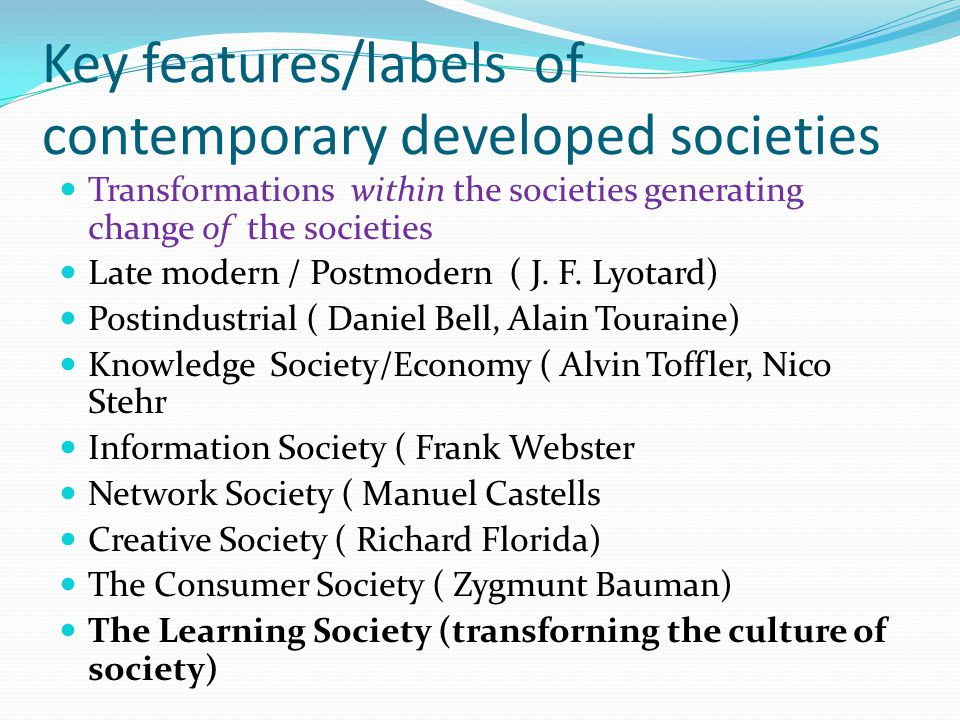 Key features/labels of contemporary developed societies Transformations within the societies generating change of the societies Late modern / Postmodern ( J.