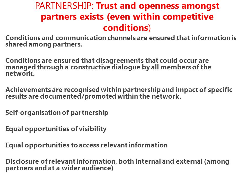 PARTNERSHIP: Trust and openness amongst partners exists (even within competitive conditions) Conditions and communication channels are ensured that information is shared among partners.