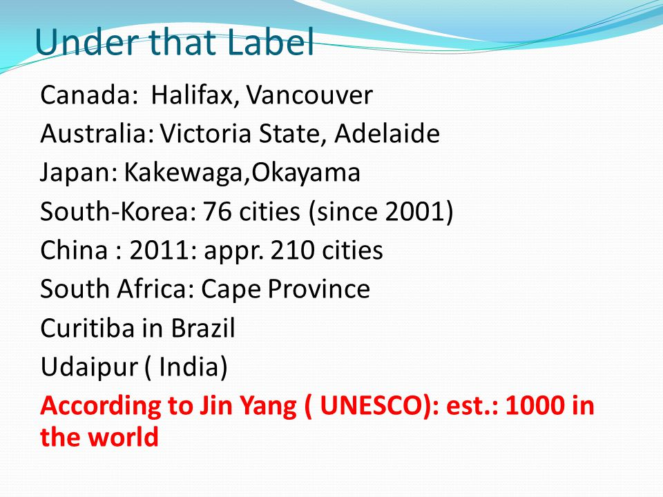 Under that Label Canada: Halifax, Vancouver Australia: Victoria State, Adelaide Japan: Kakewaga,Okayama South-Korea: 76 cities (since 2001) China : 2011: appr.