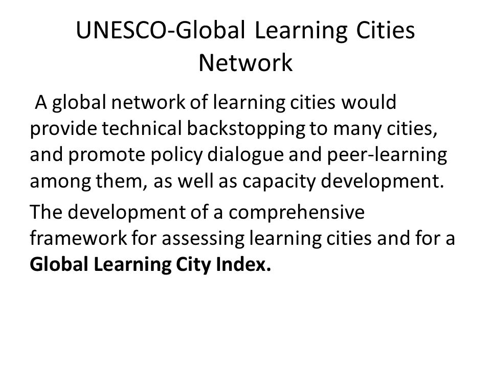 UNESCO-Global Learning Cities Network A global network of learning cities would provide technical backstopping to many cities, and promote policy dialogue and peer-learning among them, as well as capacity development.