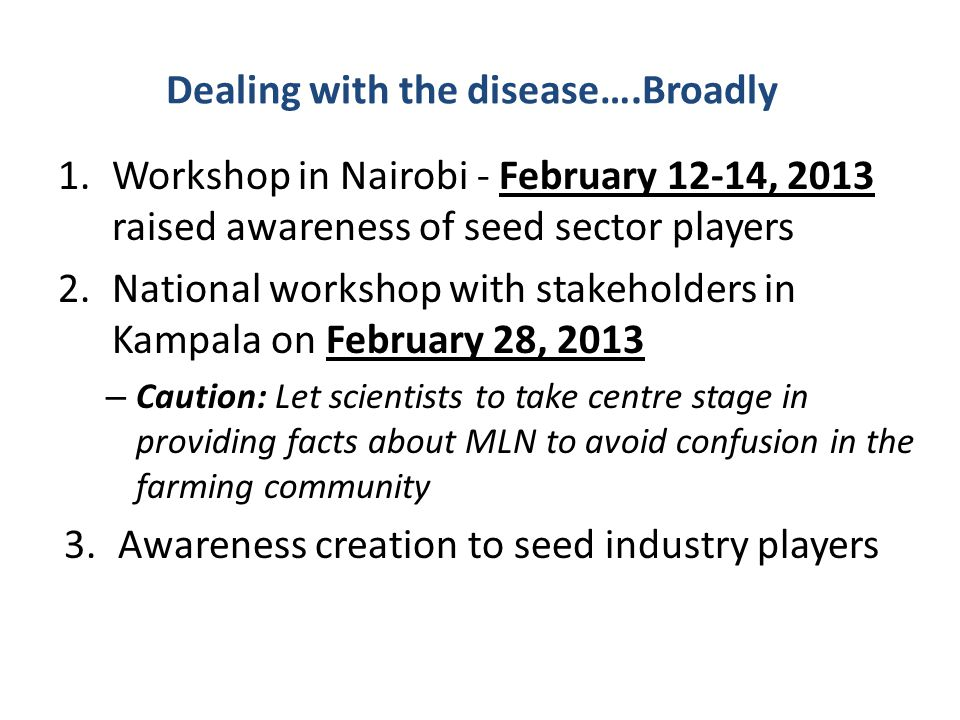 Dealing with the disease….Broadly 1.Workshop in Nairobi - February 12-14, 2013 raised awareness of seed sector players 2.National workshop with stakeholders in Kampala on February 28, 2013 – Caution: Let scientists to take centre stage in providing facts about MLN to avoid confusion in the farming community 3.Awareness creation to seed industry players
