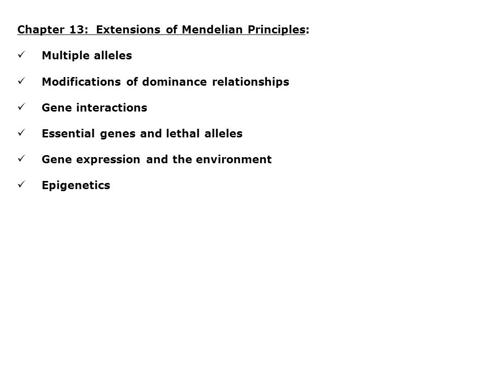 Chapter 13: Extensions of Mendelian Principles: Multiple alleles Modifications of dominance relationships Gene interactions Essential genes and lethal alleles Gene expression and the environment Epigenetics