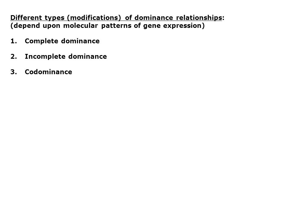 Different types (modifications) of dominance relationships: (depend upon molecular patterns of gene expression) 1.Complete dominance 2.Incomplete dominance 3.Codominance