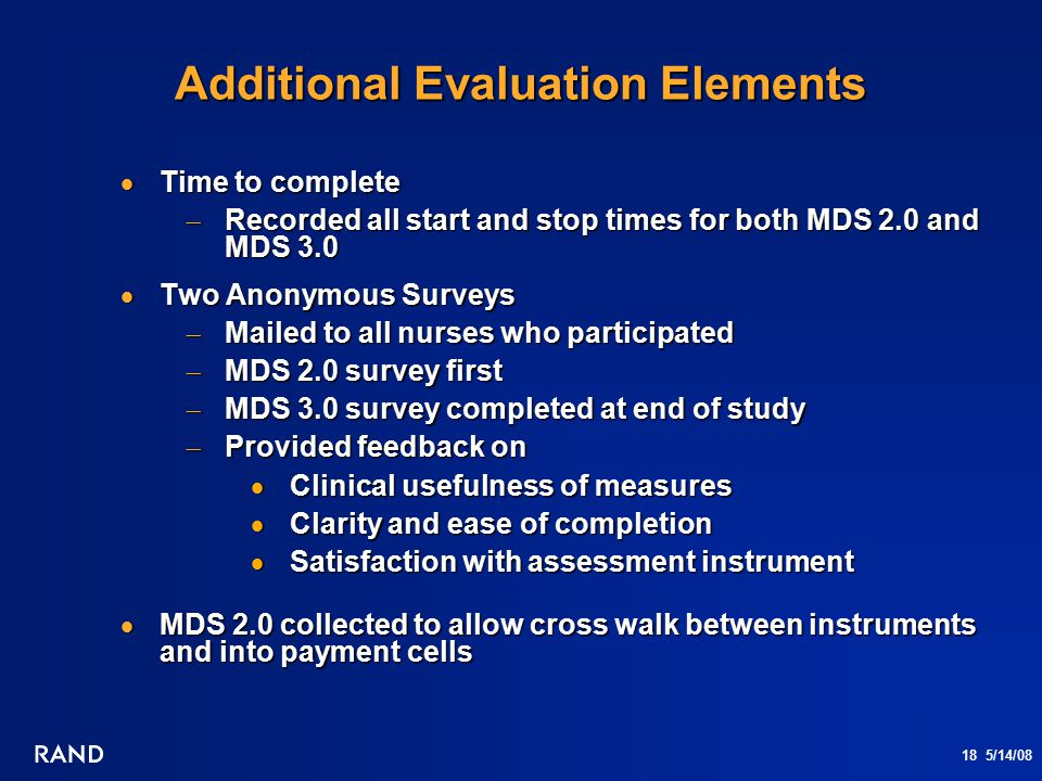 18 5/14/08 Additional Evaluation Elements  Time to complete  Recorded all start and stop times for both MDS 2.0 and MDS 3.0  Two Anonymous Surveys