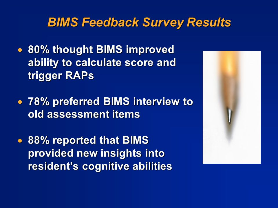 BIMS Feedback Survey Results  80% thought BIMS improved ability to calculate score and trigger RAPs  78% preferred BIMS interview to old assessment
