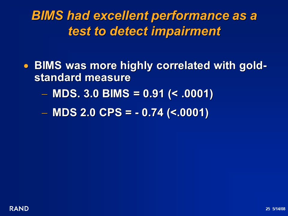 25 5/14/08 BIMS had excellent performance as a test to detect impairment  BIMS was more highly correlated with gold- standard measure  MDS. 3.0 BIMS