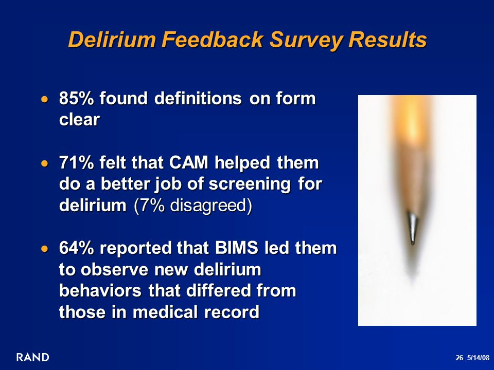 26 5/14/08 Delirium Feedback Survey Results  85% found definitions on form clear  71% felt that CAM helped them do a better job of screening for del