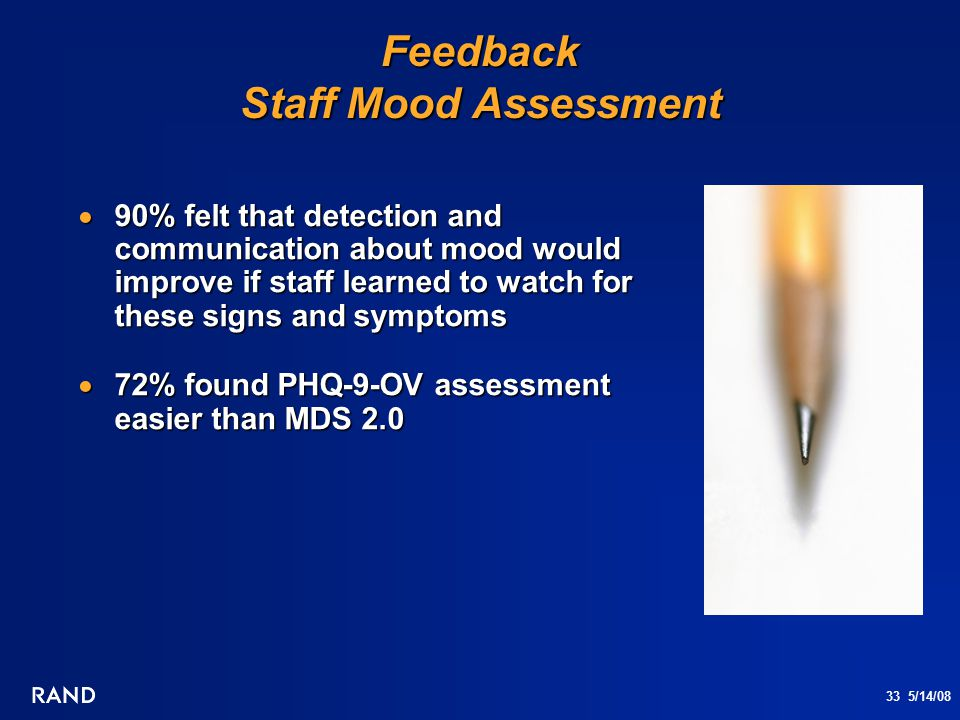 33 5/14/08 Feedback Staff Mood Assessment  90% felt that detection and communication about mood would improve if staff learned to watch for these sig