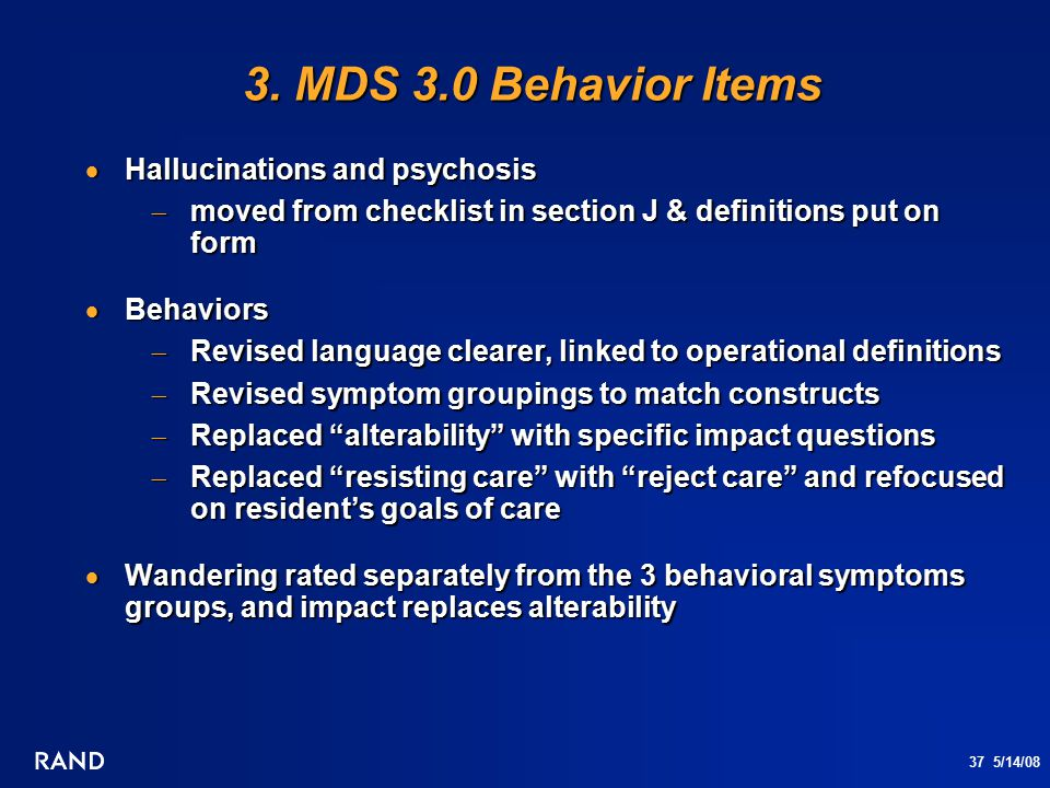 37 5/14/08 3. MDS 3.0 Behavior Items 3. MDS 3.0 Behavior Items  Hallucinations and psychosis  moved from checklist in section J & definitions put on