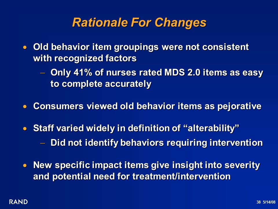 38 5/14/08 Rationale For Changes  Old behavior item groupings were not consistent with recognized factors  Only 41% of nurses rated MDS 2.0 items as