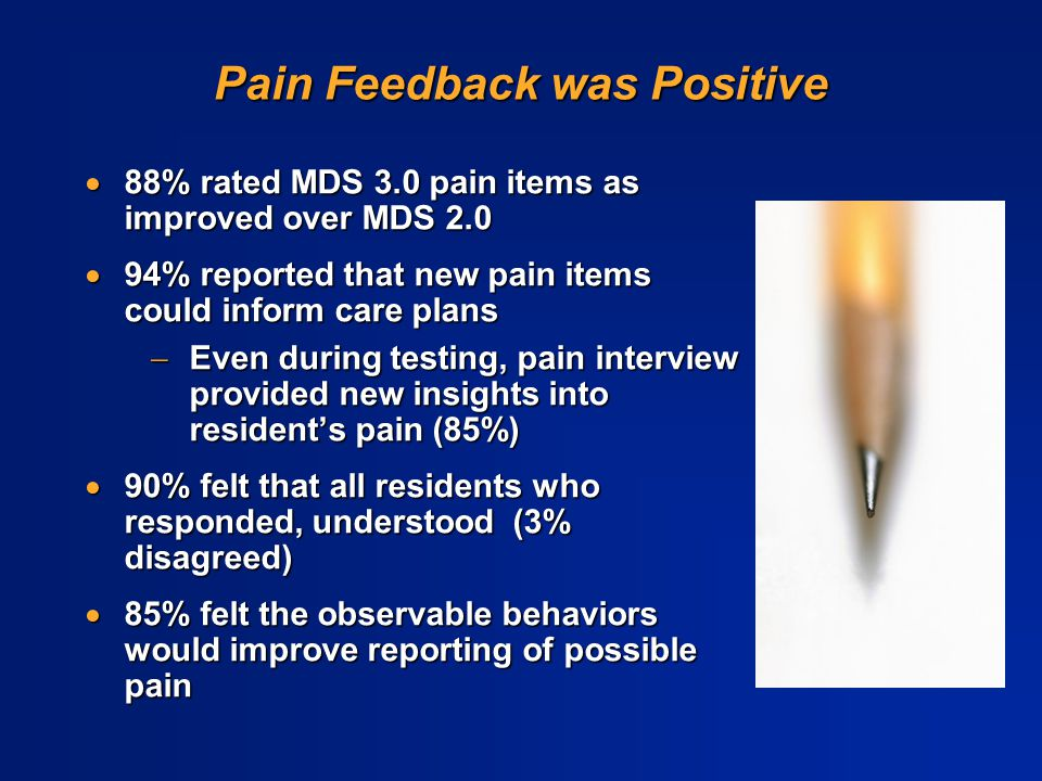 Pain Feedback was Positive  88% rated MDS 3.0 pain items as improved over MDS 2.0  94% reported that new pain items could inform care plans  Even d