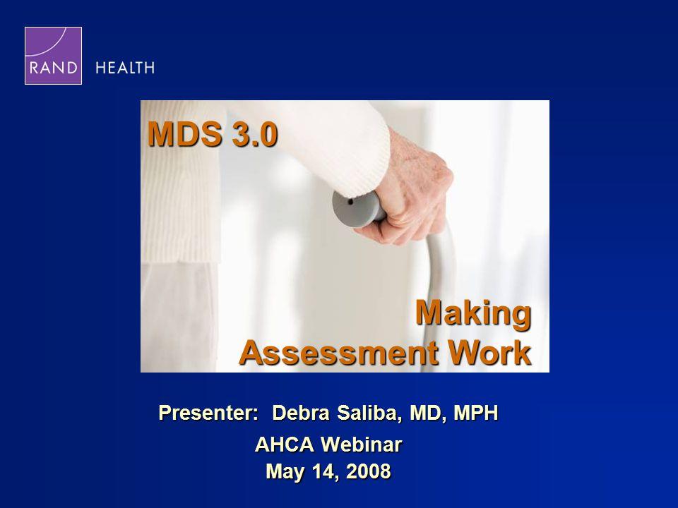 MDS 3.0 Presenter: Debra Saliba, MD, MPH AHCA Webinar May 14, 2008 Making Assessment Work
