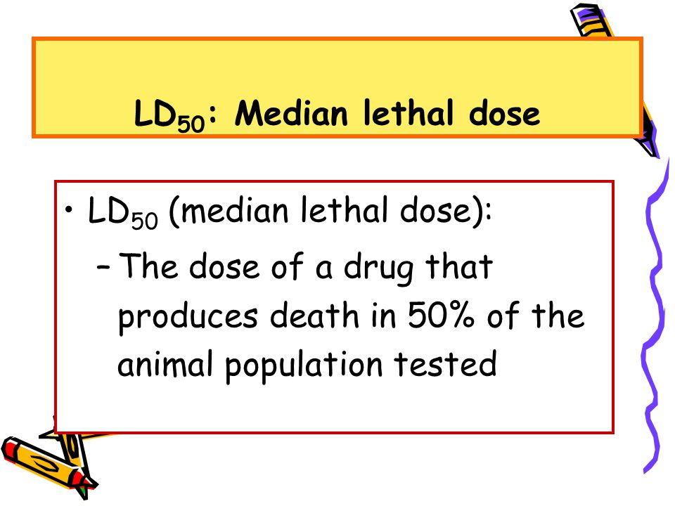 LD 50 : Median lethal dose LD 50 (median lethal dose): –The dose of a drug that produces death in 50% of the animal population tested