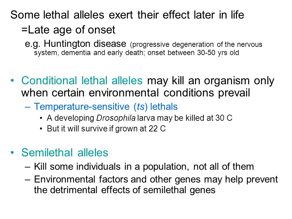 Some lethal alleles exert their effect later in life =Late age of onset e.g.