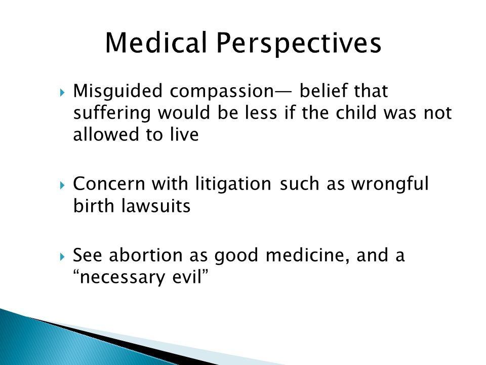  Misguided compassion— belief that suffering would be less if the child was not allowed to live  Concern with litigation such as wrongful birth lawsuits  See abortion as good medicine, and a necessary evil