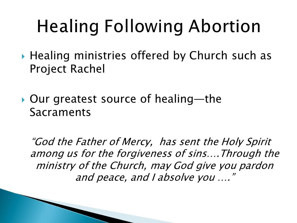  Healing ministries offered by Church such as Project Rachel  Our greatest source of healing—the Sacraments God the Father of Mercy, has sent the Holy Spirit among us for the forgiveness of sins….Through the ministry of the Church, may God give you pardon and peace, and I absolve you ….