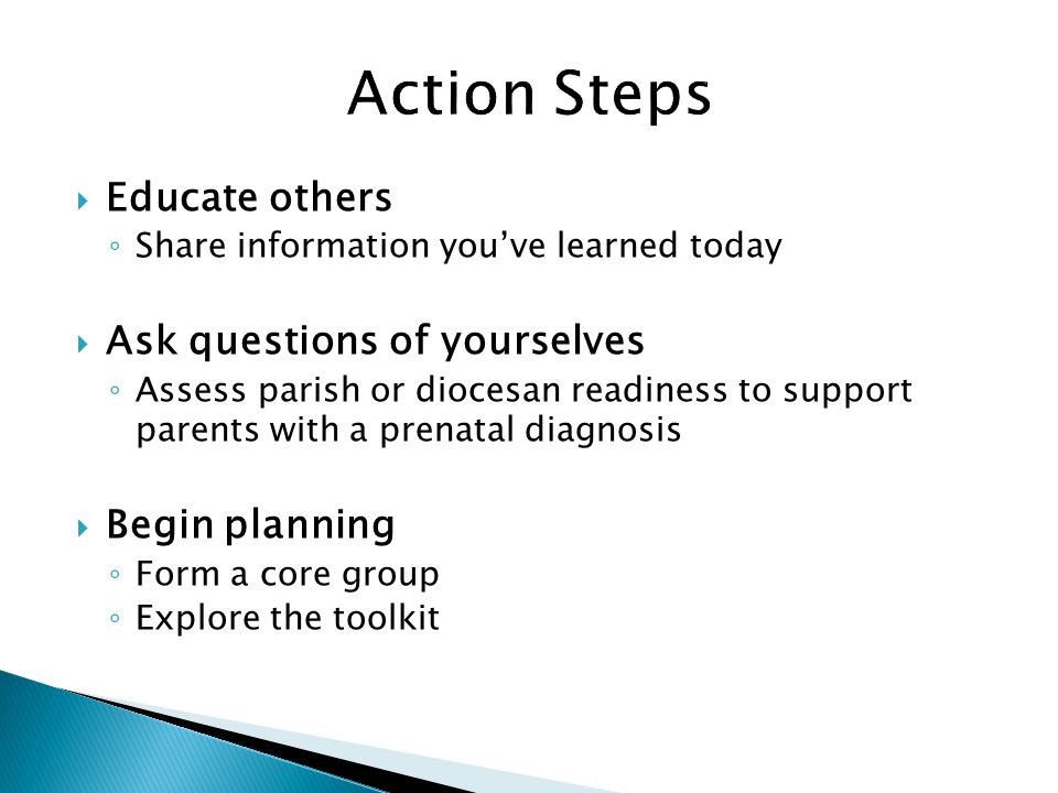  Educate others ◦ Share information you've learned today  Ask questions of yourselves ◦ Assess parish or diocesan readiness to support parents with a prenatal diagnosis  Begin planning ◦ Form a core group ◦ Explore the toolkit