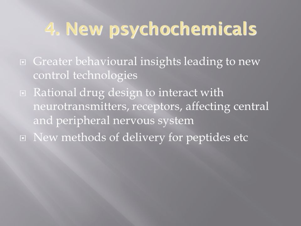 4. New psychochemicals  Greater behavioural insights leading to new control technologies  Rational drug design to interact with neurotransmitters, r