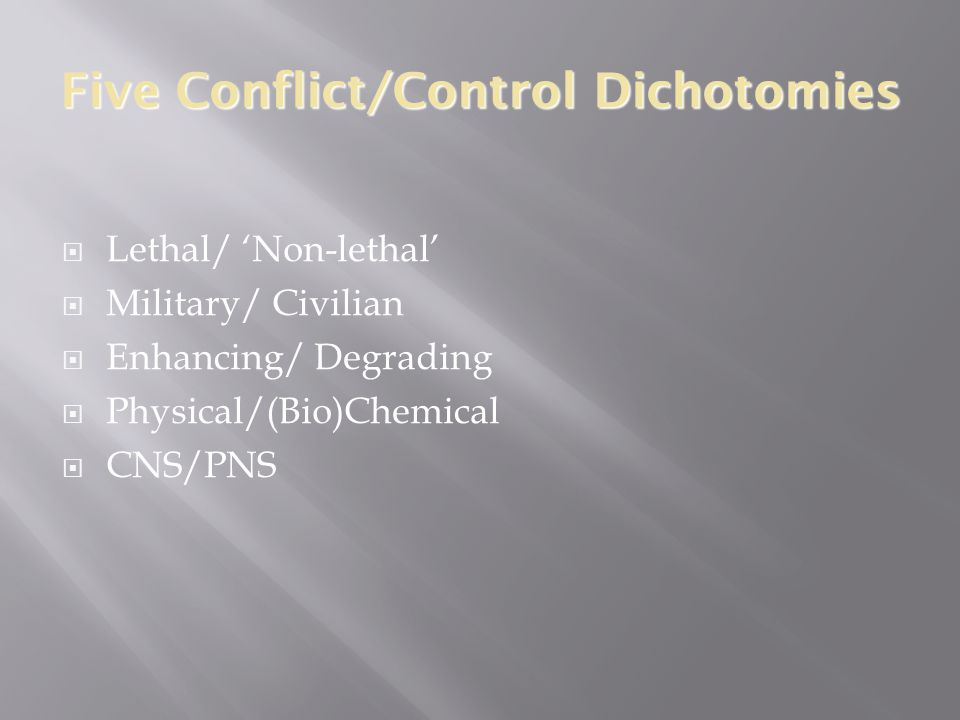 Five Conflict/Control Dichotomies  Lethal/ 'Non-lethal'  Military/ Civilian  Enhancing/ Degrading  Physical/(Bio)Chemical  CNS/PNS