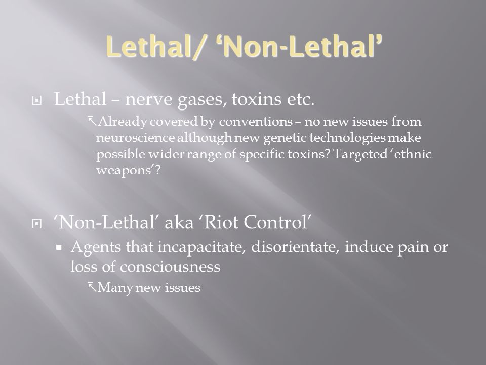 Lethal/ 'Non-Lethal'  Lethal – nerve gases, toxins etc.