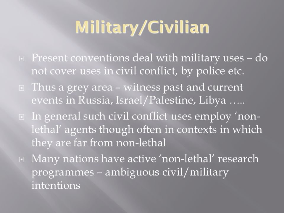 Military/Civilian  Present conventions deal with military uses – do not cover uses in civil conflict, by police etc.