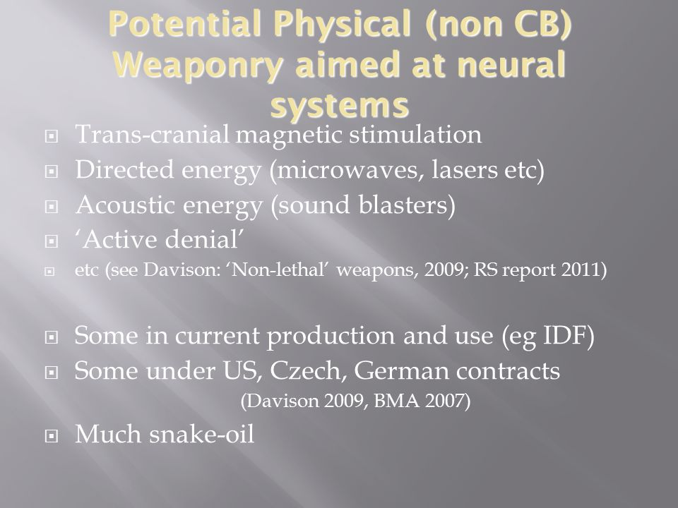 Potential Physical (non CB) Weaponry aimed at neural systems  Trans-cranial magnetic stimulation  Directed energy (microwaves, lasers etc)  Acoustic energy (sound blasters)  'Active denial'  etc (see Davison: 'Non-lethal' weapons, 2009; RS report 2011)  Some in current production and use (eg IDF)  Some under US, Czech, German contracts (Davison 2009, BMA 2007)  Much snake-oil