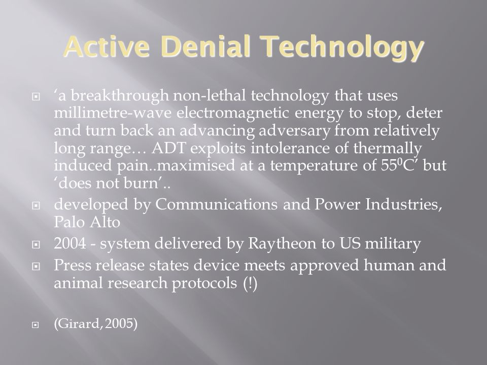 Active Denial Technology  'a breakthrough non-lethal technology that uses millimetre-wave electromagnetic energy to stop, deter and turn back an advancing adversary from relatively long range… ADT exploits intolerance of thermally induced pain..maximised at a temperature of 55 0 C' but 'does not burn'..